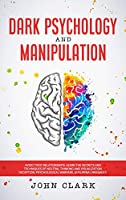 Dark Psychology and Manipulation: Avoid Toxic Relationships: Learn the Secrets and Techniques of Neutral Thinking and Visualization, Deception, Psychological Warfare, Subliminal Messages.