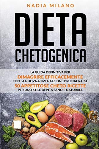 Dieta Chetogenica: La guida definitiva  per dimagrire efficacemente  con la nuova  alimentazione bruciagrassi.  50 appetitose cheto ricette  per uno stile di vita sano e naturale