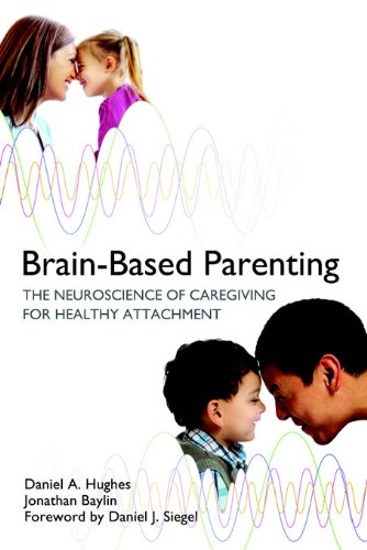 Brain-Based Parenting: The Neuroscience of Caregiving for Healthy Attachment (Norton Series on Interpersonal Neurobiology Book 0)
