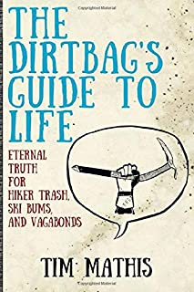 The Dirtbag's Guide to Life: Eternal Truth for Hiker Trash, Ski Bums, and Vagabonds