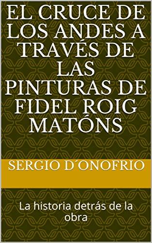 El Cruce de los Andes a través de las Pinturas de Fidel Roig Matóns: La historia detrás de la obra (Spanish Edition)