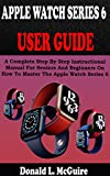 APPLE WATCH SERIES 6 USER GUIDE: A Complete Step By Step Instructional Manual For Seniors And Beginners On How To Master The Apple Watch Series 6. With Pictures, Tips And Tricks