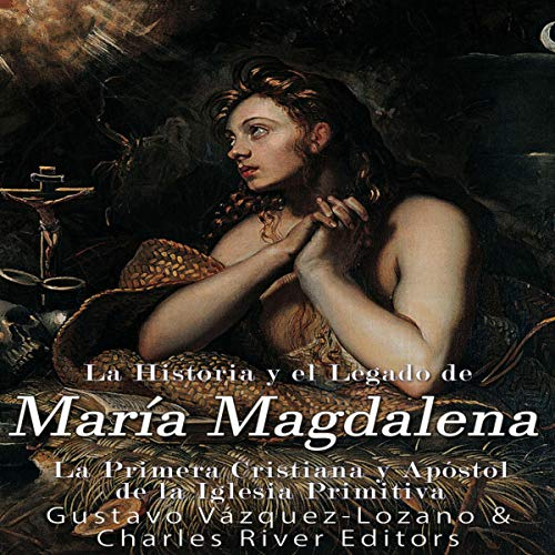La Historia y El Legado de María Magdalena, La Primera Cristiana y Apóstol de La Iglesia Primitiva [The History and the Legacy of Mary Magdalene, the First Christian and Apostle of the Early Church]                   By:                                                                                                                                 Charles River Editors,                                                                                        Gustavo Vazquez Lozano                               Narrated by:                                                                                                                                 Simone Fojgiel                      Length: 1 hr and 35 mins     Not rated yet     Overall 0.0
