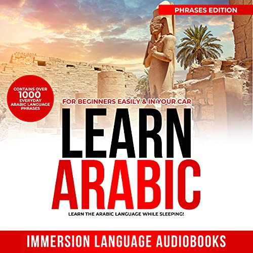 Learn Arabic For Beginners Easily & In Your Car! Contains Over 1000 Everyday Arabic Language Phrases - Learn The Arabic Language While Sleeping! Phrases Edition (English Edition)