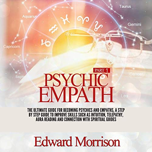 Psychic Empath: The Ultimate Guide for Becoming Psychics and Empaths, a Step by Step Guide to Improve Skills Such as Intuition, Telepathy, Aura Reading and Connection with Spiritual Guides, Part 1 cover art
