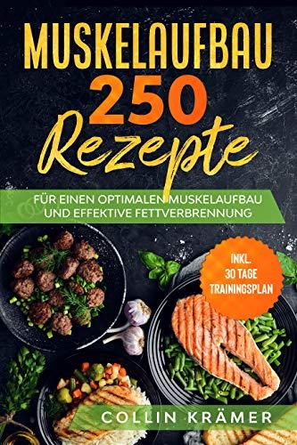 Muskelaufbau 250 Rezepte: Für einen optimalen Muskelaufbau und effektive Fettverbrennung. Inkl. 30 Tage Trainingsplan