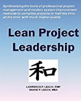 Lean Project Leadership: Synthesizing the Tools of Professional Project Management and Modern System Improvement Methods to Complete Projects in 'Half the Time, All the Time' With Much Higher Quality