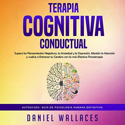 Terapia Cognitiva Conductual: Supera los Pensamientos Negativos, la Ansiedad y la Depresión [Behavioral Cognitive Therapy: Overcome Negative Thoughts, Anxiety and Depression] cover art