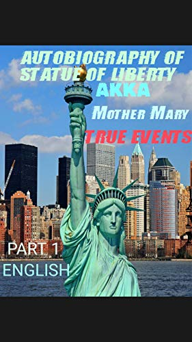 AUTOBIOGRAPHY OF STATUE OF LIBERTY AKKA MOTHER MARY (TRUE STORY OF MOTHER MARY) PART 1 : HOW EARTH'S WOMEN GET THE SAME FREEDOM AND RIGHTS AS MEN IN SOCIETY. (English Edition)