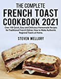 The Complete French Toast Cookbook 2021: Over 100 Quick, Easy and Delicious Homemade Recipes for Traditional French Dishes: How to Make Authentic Regional Toasts at Home