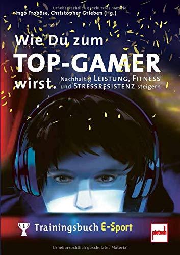 Wie Du zum TOP-GAMER wirst.: Trainingsbuch E-Sport: Nachhaltig Leistung, Fitness und Stressresistenz steigern