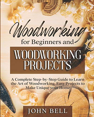 Woodworking for Beginners and Woodworking Projects: A Complete Step-by-Step Guide to Learn the Art of Woodworking. Easy Projects to Make Unique your Home