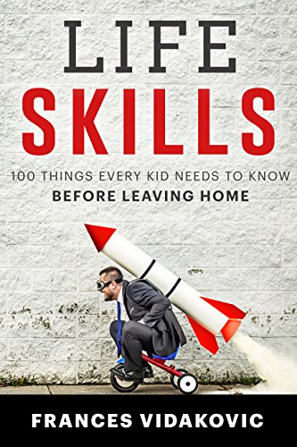 Life Skills: 100 Things Every Kid Needs To Know Before Leaving Home