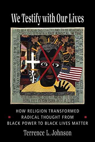 We Testify With Our Lives: How Religion Transformed Radical Thought from Black Power to Black Lives Matter