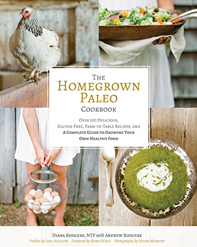 The Homegrown Paleo Cookbook: Over 100 Delicious, Gluten-Free, Farm-to-Table Recipes, and a Complete Guide to Growing Your Own Healthy Food by [Diana Rodgers, Robb Wolf, Heidi Murphy, Joel Salatin]