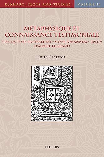 Metaphysique Et Connaissance Testimoniale: Une Lecture Figurale Du Super Iohannem Jn 1, 7 D'albert Le Grand (Eckhart: Texts and Studies)