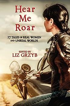 Hear Me Roar: 17 Tales of Real Women and Unreal Worlds by [Janeen Webb, Kathleen Jennings, Jane Routley, Cat Sparks, Alter Reiss, Liz Grzyb]