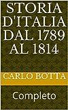 Storia d'Italia dal 1789 al 1814: Completo (Italian Edition)