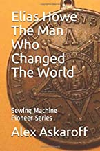 Elias Howe: The Man Who Changed The World