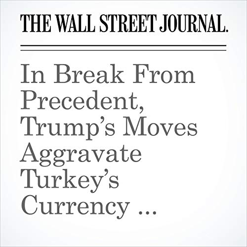 In Break From Precedent, Trump's Moves Aggravate Turkey's Currency Crisis, Rather Than Calm It copertina