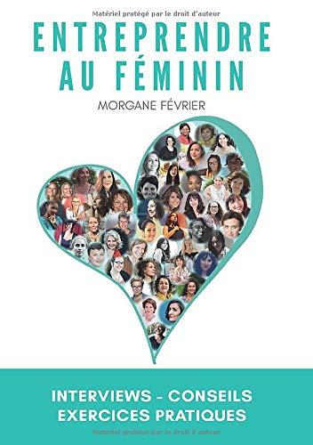Entreprendre au féminin: Interviews - Conseils - Exercices pratiques