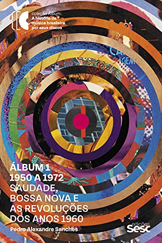 Álbum 1 - 1950 a 1972: Saudade, bossa nova e as revoluções dos anos 1960 (Coleção Álbum)