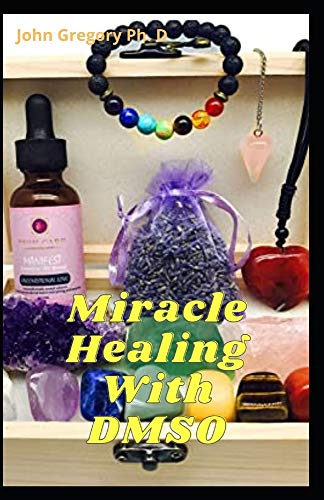 Miracle Healing With DMSO: The Complete Guide To Treat Acne, Stroke, Amyloidosis and Diabetes Using DMSO