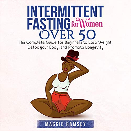 Intermittent Fasting for Women over 50: The Complete Guide for Beginners to Lose Weight, Detox Your Body, and Promote Lon...