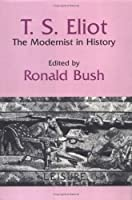 T. S. Eliot: The Modernist in History (Cambridge Studies in American Literature and Culture, Series Number 51)
