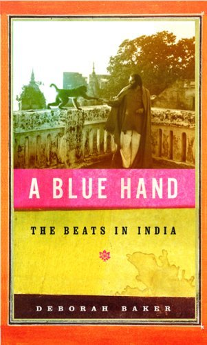 A Blue Hand: The Tragicomic, Mind-Altering Odyssey of Allen Ginsberg, a Holy Fool, a Lost Mus e, a Dharma Bum, and His Prickly Bride in India (English Edition)