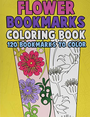 Flower Bookmarks Coloring Book: 120 Bookmarks to Color: Really Relaxing Gorgeous Illustrations for Stress Relief with Garden Designs, Floral Patterns ... Activity Book for Bookworms) (Volume 1)