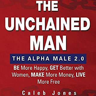 The Unchained Man: The Alpha Male 2.0: Be More Happy, Make More Money, Get Better with Women, Live More Free                   By:                                                                                                                                 Caleb Jones                               Narrated by:                                                                                                                                 Caleb Jones                      Length: 13 hrs and 5 mins     8 ratings     Overall 4.9