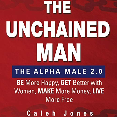 The Unchained Man: The Alpha Male 2.0: Be More Happy, Make More Money, Get Better with Women, Live More Free audiobook cover art