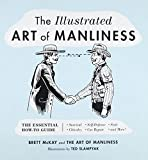 The Illustrated Art of Manliness: The Essential How-To Guide: Survival, Chivalry, Self-Defense, Style, Car...