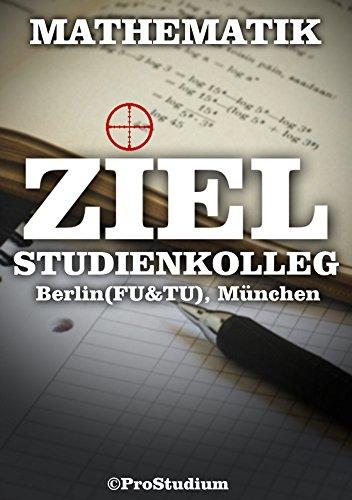 ZIEL STUDIENKOLLEG. Mathematik (Berlin (FU & TU), München): Vorbereitung zu den Aufnahmeprüfungen (Aufnahmetest) ins Studienkolleg