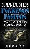 El Manual de los Ingresos Pasivos: Cómo hacer dinero mientras duermes (Spanish Edition)