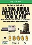 La tua birra fatta in casa con il PLC. Guida alla realizzazione di un sistema di cottura con controllore PID per la produzione della birra. Con CD-ROM