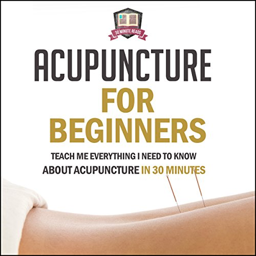 Acupuncture for Beginners: Teach Me Everything I Need to Know About Acupuncture in 30 Minutes audiobook cover art
