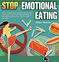 Stop Emotional Eating: The Complete to Understand Your Cravings, End Overeating Without Having Unnecessary Stress and Anxiety