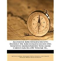 Algemeine Kirchengeschichte. Achtzehnter Theil. Enthalt Die Kirchengeschichte Des Siebenten Jahrhunderts Vom Jahre Christi 626 Bis 658.