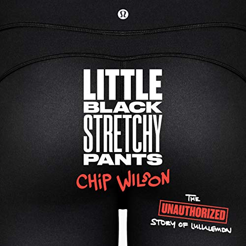 Little Black Stretchy Pants                   Written by:                                                                                                                                 Chip Wilson                               Narrated by:                                                                                                                                 Chip Wilson                      Length: 10 hrs and 34 mins     55 ratings     Overall 4.9