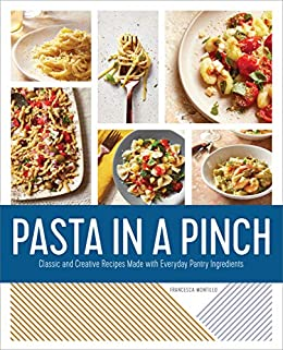 Pasta in a Pinch: Classic and Creative Recipes Made with Everyday Pantry Ingredients by [Francesca  Montillo]