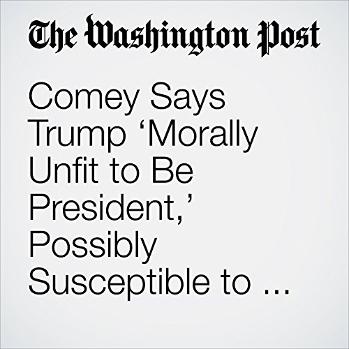 Comey Says Trump 'Morally Unfit to Be President,' Possibly Susceptible to Russian Blackmail copertina