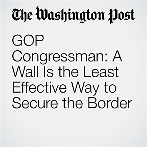 GOP Congressman: A Wall Is the Least Effective Way to Secure the Border audiobook cover art
