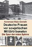Deutsche Frauen vor sowjetischen Militärtribunalen: Die Spur der roten Sphinx