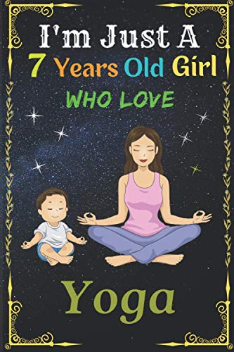 I'm Just A 7 Years Old Girl Who Love Yoga: Cute Yoga Lovers Notebook || This notebook is perfect gift for 7 Years Yoga lovers Girl || New Trend 2021 ... surely please your pretty Girl who loves Yoga