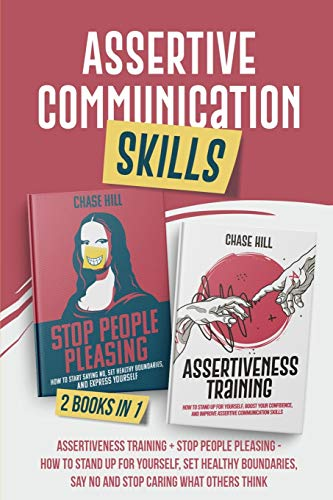 Assertive Communication Skills : 2 Books in 1: Assertiveness Training + Stop People Pleasing - How to Stand Up for Yourself, Set Healthy Boundaries, Say No and Stop Caring What Others Think