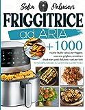 friggitrice ad aria: +1000 ricette facili e veloci per friggere, cuocere, grigliare, arrostire e disidratare pasti deliziosi e sani per tutti senza rinunciare al gusto della frittura