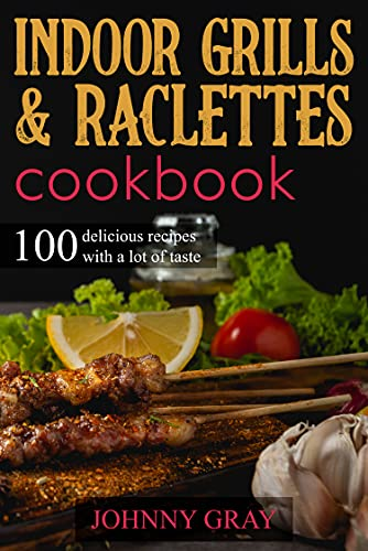 Indoor grills & raclettes cookbook: 100 delicious recipes with a lot of taste (English Edition)