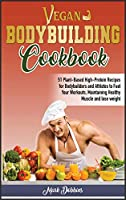 Vegan Bodybuilding Cookbook: 51 Plant-Based High-Protein Recipes For Bodybuilders And Athletes To Fuel Your Workouts, Maintaining Healthy Muscle And Lose Weight